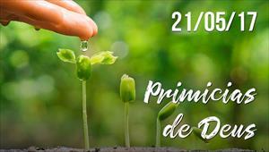 Primícias de Deus -  21/05/2017