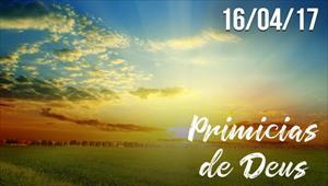 Primícias de Deus - 16/04/2017