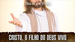 Bíblia em foco - Cristo, o filho do Deus vivo