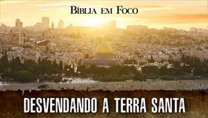 Bíblia em foco - Desvendando a Terra Santa