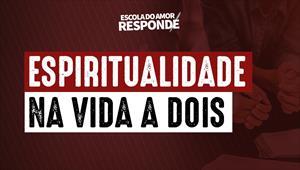 Escola do Amor Responde - Espiritualidade na vida a dois