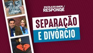Escola do Amor Responde - Separação e divórcio
