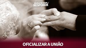 Escola do Amor Responde - Oficializar a união