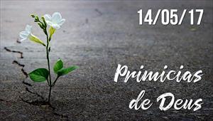 Primícias de Deus -  14/05/2017