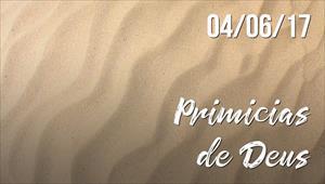 Primícias de Deus -  04/06/2017
