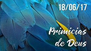 Primícias de Deus -  18/06/2017