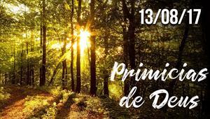 Primícias de Deus - 13/08/17