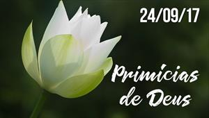 Primícias de Deus - 24/09/17