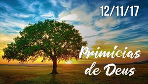 Primícias de Deus - 12/11/17