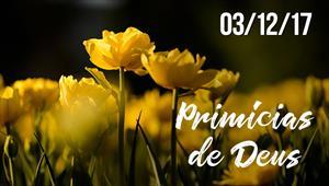 Primícias de Deus - 03/12/17