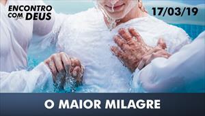 O maior milagre - Encontro com Deus - 17/03/19