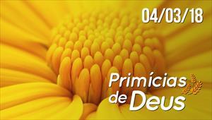 Primícias de Deus - 04/03/2018