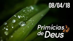 Primícias de Deus - 08/04/18
