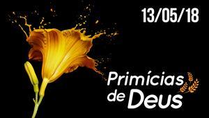 Primícias de Deus - 13/05/18