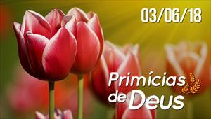 Primícias de Deus - 03/06/18