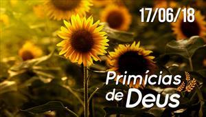 Primícias de Deus - 17/06/18