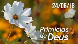 Primícias de Deus - 24/06/18