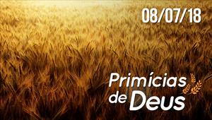 Primícias de Deus - 08/07/18