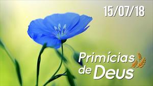 Primícias de Deus - 15/07/18