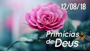 Primícias de Deus - 12/08/18
