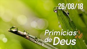 Primícias de Deus - 26/08/18