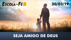 Escola da fé - 20/03/19 - Seja amigo de Deus