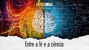 Entrelinhas - Entre a fé e a ciência