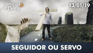 Seguidor ou servo - Primícias de Deus – 13/01/19
