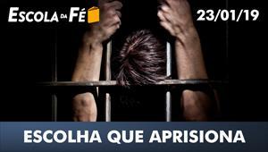 Escolha que aprisiona - Escola da Fé – 23/01/19