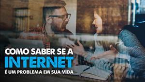 Como saber se a internet é um problema em sua vida