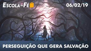 Perseguição que gera Salvação - Escola da Fé - 06/02/19