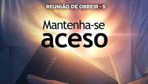 Mantenha-se aceso – Reunião de Obreiros – 16/02/19