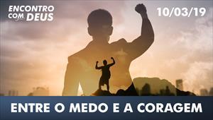 Entre o medo e a coragem - Encontro com Deus – 10/03/19