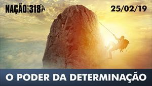 O poder da determinação – Nação dos 318 – 25/02/19
