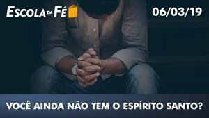 Você ainda não tem o Espírito Santo? - Escola da Fé - 06/03/19