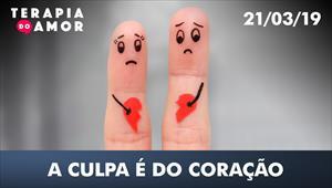 A culpa é do coração - 21/03/19 - Terapia do amor