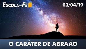 O caráter de Abraão - Escola da fé - 03/04/19