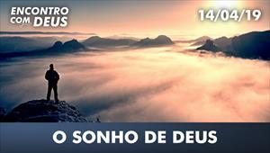 O sonho de Deus - Encontro com Deus – 14/04/19