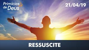 Ressuscite - Primícias de Deus - 21/04/19