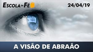 A visão de Abraão - Escola da fé - 24/04/19