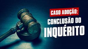 Caso adoção: Conclusão do inquérito