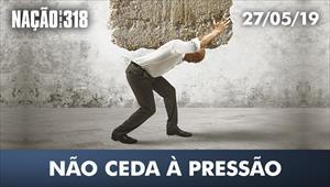 Não ceda à pressão - Nação dos 318 - 27/05/19