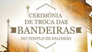 Cerimônia de Troca das Bandeiras do Templo de Salomão - 01/06/19