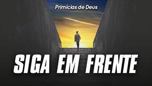 Siga em frente - Primícias de Deus - 21/07/19