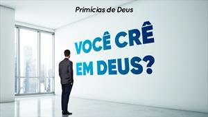 Você crê em Deus? - Primícias de Deus - 25/08/19