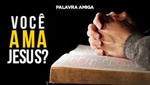 Você ama Jesus? - Palavra amiga - 07/10/19