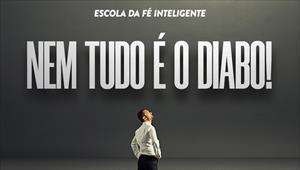 Nem tudo é o diabo - Escola da fé inteligente - 09/10/19