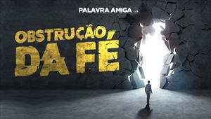 Obstrução da Fé - Palavra Amiga - 16/10/19