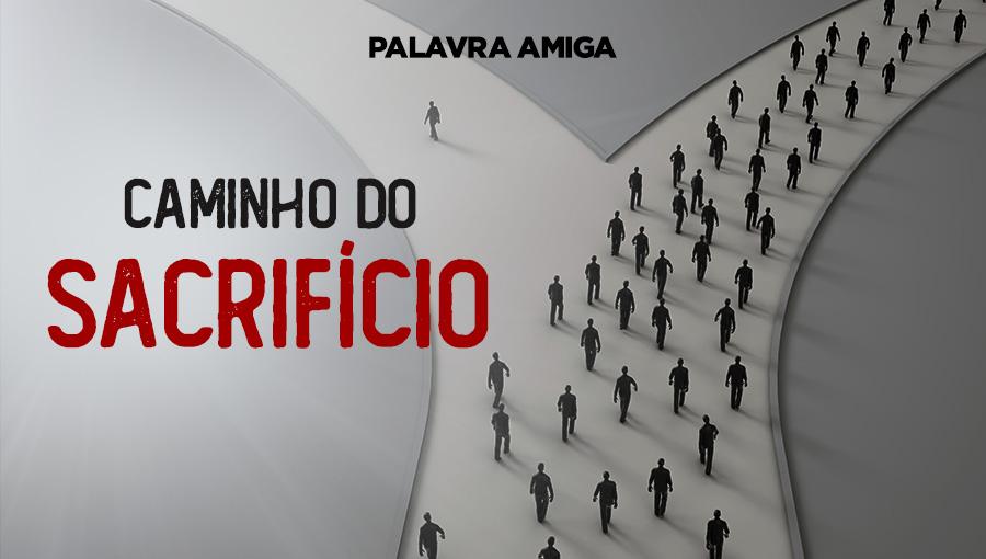 Caminho do sacrifício - Palavra Amiga - 18/10/19