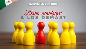 ¿Cómo cambian a los demás? - Encuentro con Dios - 28/07/19 - México